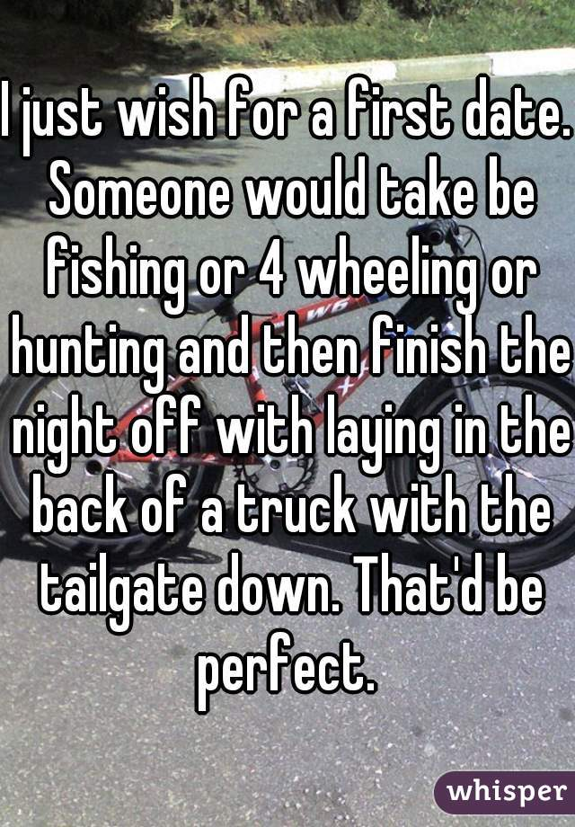 I just wish for a first date. Someone would take be fishing or 4 wheeling or hunting and then finish the night off with laying in the back of a truck with the tailgate down. That'd be perfect.