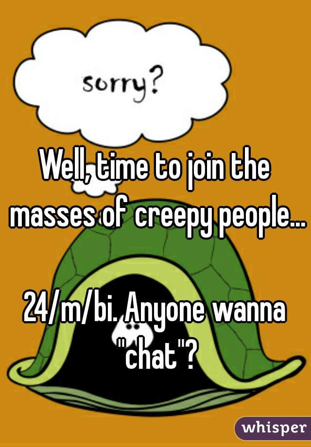 """Well, time to join the masses of creepy people...  24/m/bi. Anyone wanna """"chat""""?"""