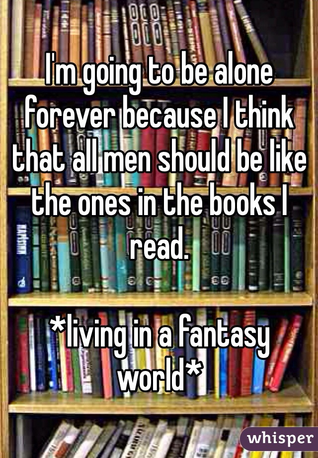 I'm going to be alone forever because I think that all men should be like the ones in the books I read.   *living in a fantasy world*