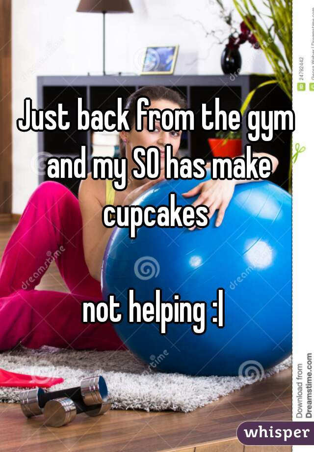 Just back from the gym and my SO has make cupcakes   not helping :|