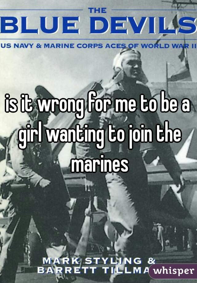 is it wrong for me to be a girl wanting to join the marines