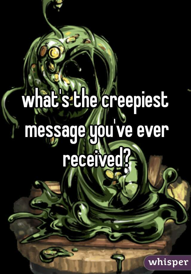 what's the creepiest message you've ever received?