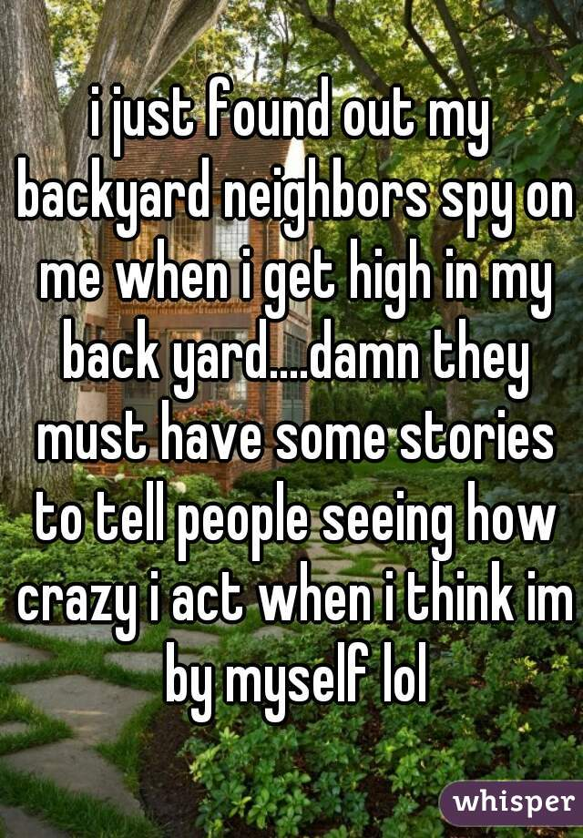 i just found out my backyard neighbors spy on me when i get high in my back yard....damn they must have some stories to tell people seeing how crazy i act when i think im by myself lol