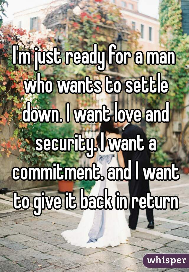 I'm just ready for a man who wants to settle down. I want love and security. I want a commitment. and I want to give it back in return