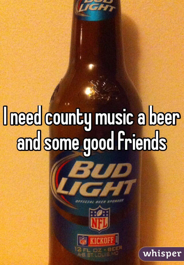 I need county music a beer and some good friends