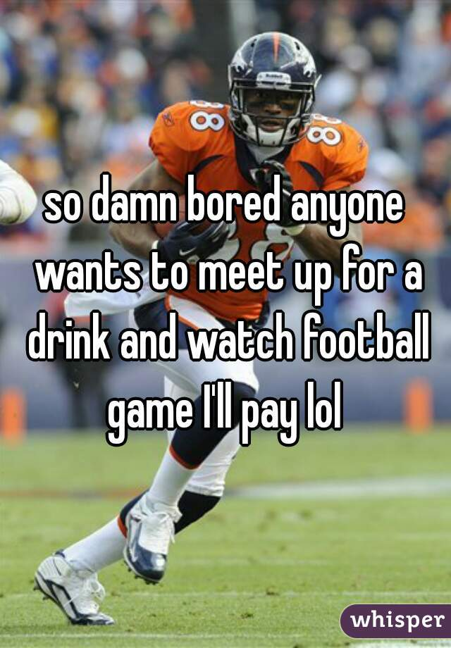 so damn bored anyone wants to meet up for a drink and watch football game I'll pay lol