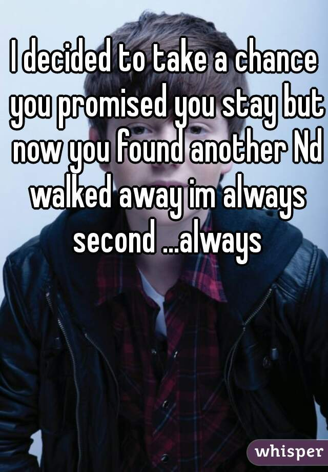 I decided to take a chance you promised you stay but now you found another Nd walked away im always second ...always