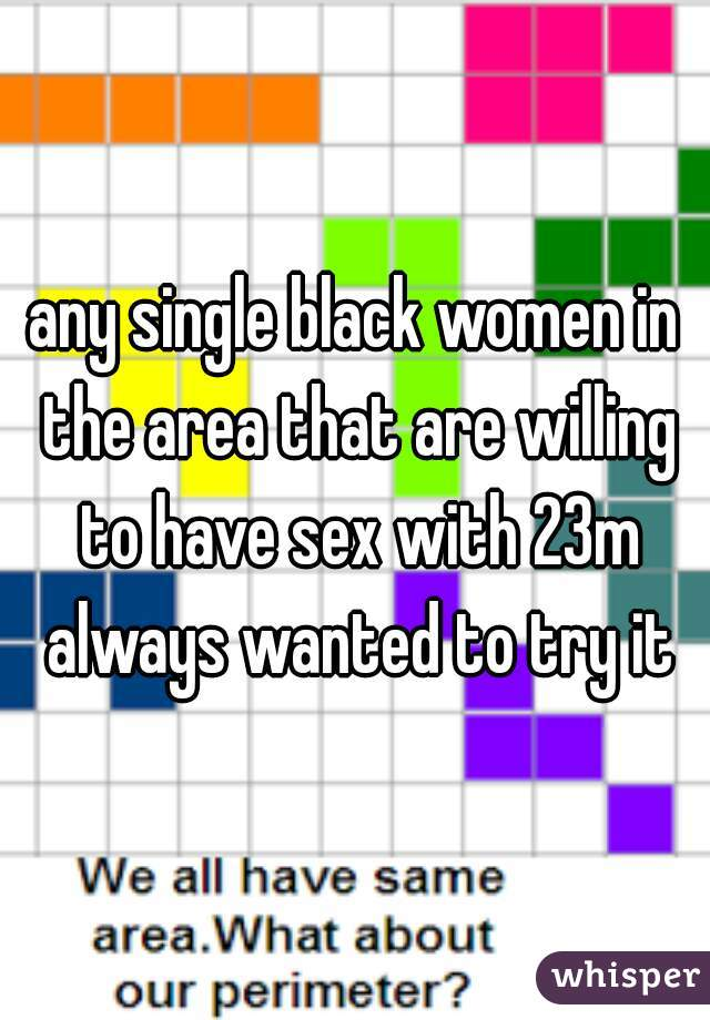 any single black women in the area that are willing to have sex with 23m always wanted to try it
