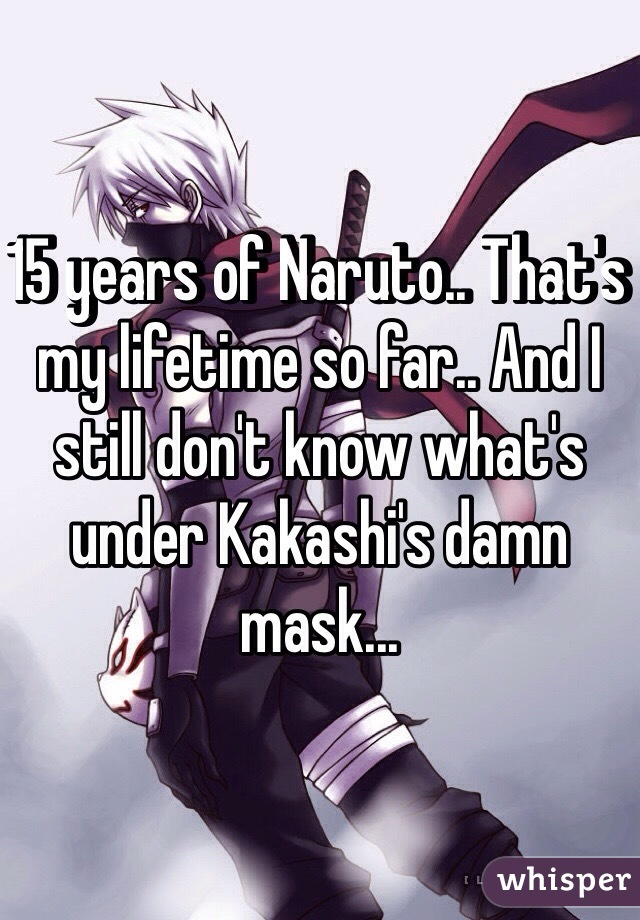15 years of Naruto.. That's my lifetime so far.. And I still don't know what's under Kakashi's damn mask...