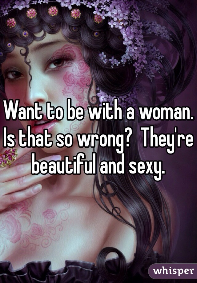 Want to be with a woman. Is that so wrong?  They're beautiful and sexy.