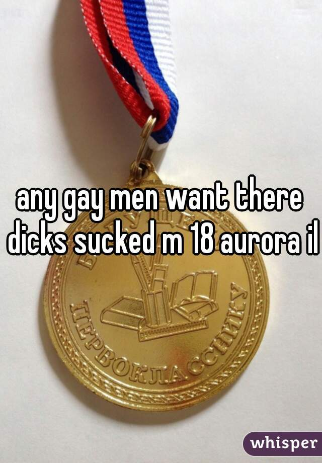 any gay men want there dicks sucked m 18 aurora il