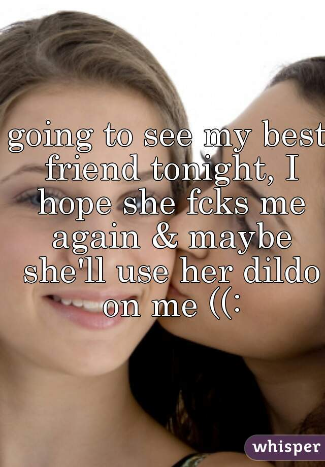 going to see my best friend tonight, I hope she fcks me again & maybe  she'll use her dildo ...