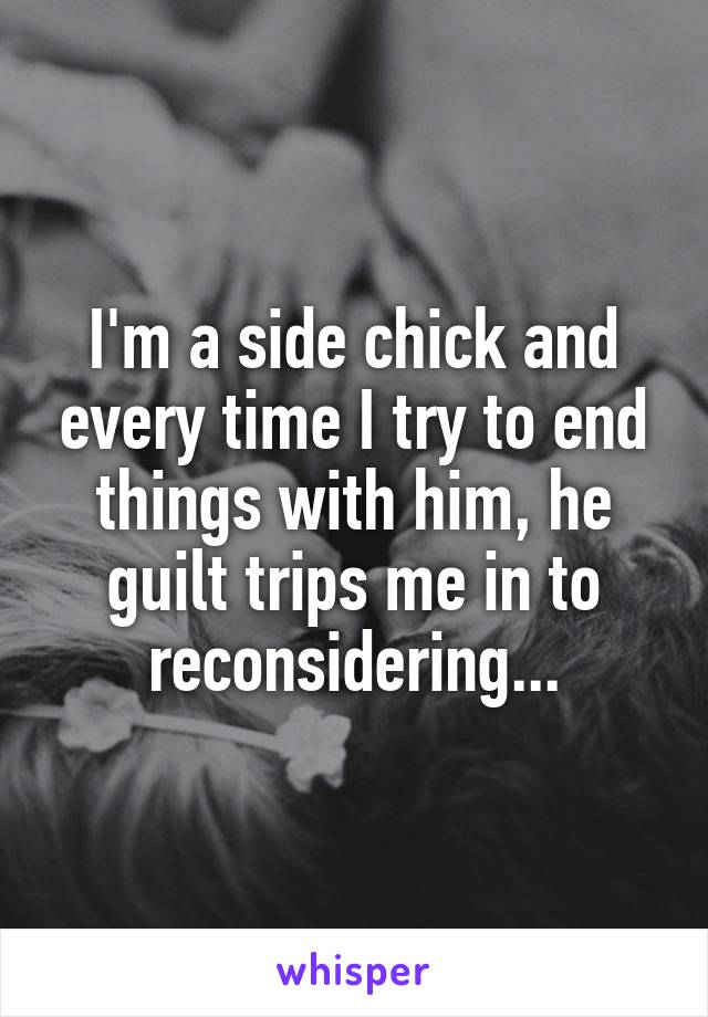I'm a side chick and every time I try to end things with him, he guilt trips me in to reconsidering...