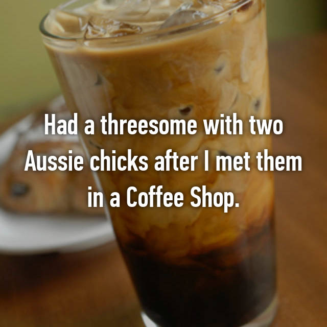 Had a threesome with two Aussie chicks after I met them in a Coffee Shop.