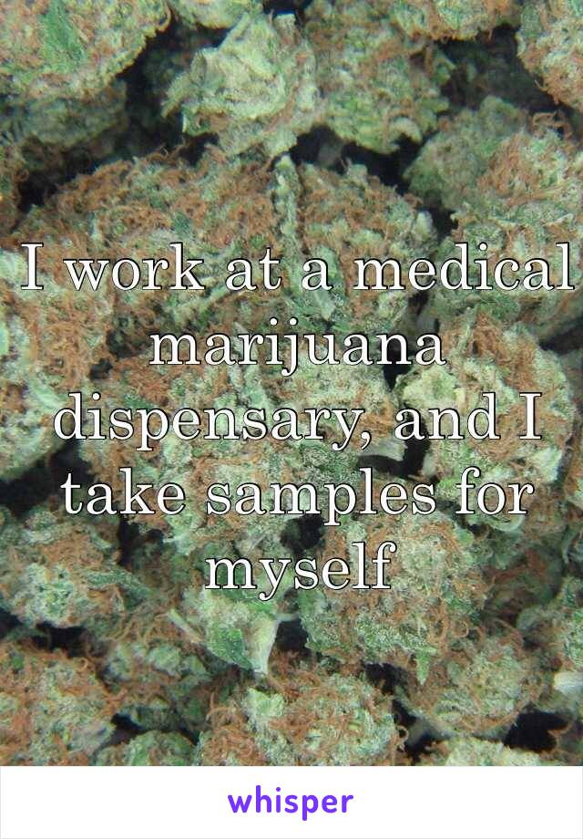 I work at a medical marijuana dispensary, and I take samples for myself