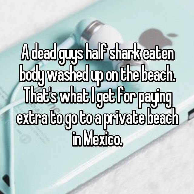 A dead guys half shark eaten body washed up on the beach. That's what I get for paying extra to go to a private beach in Mexico.
