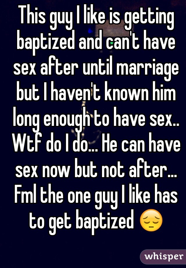 This guy I like is getting baptized and can't have sex after until marriage but I haven't known him long enough to have sex.. Wtf do I do... He can have sex now but not after... Fml the one guy I like has to get baptized 😔