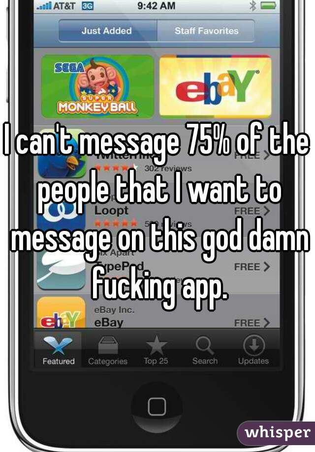 I can't message 75% of the people that I want to message on this god damn fucking app.