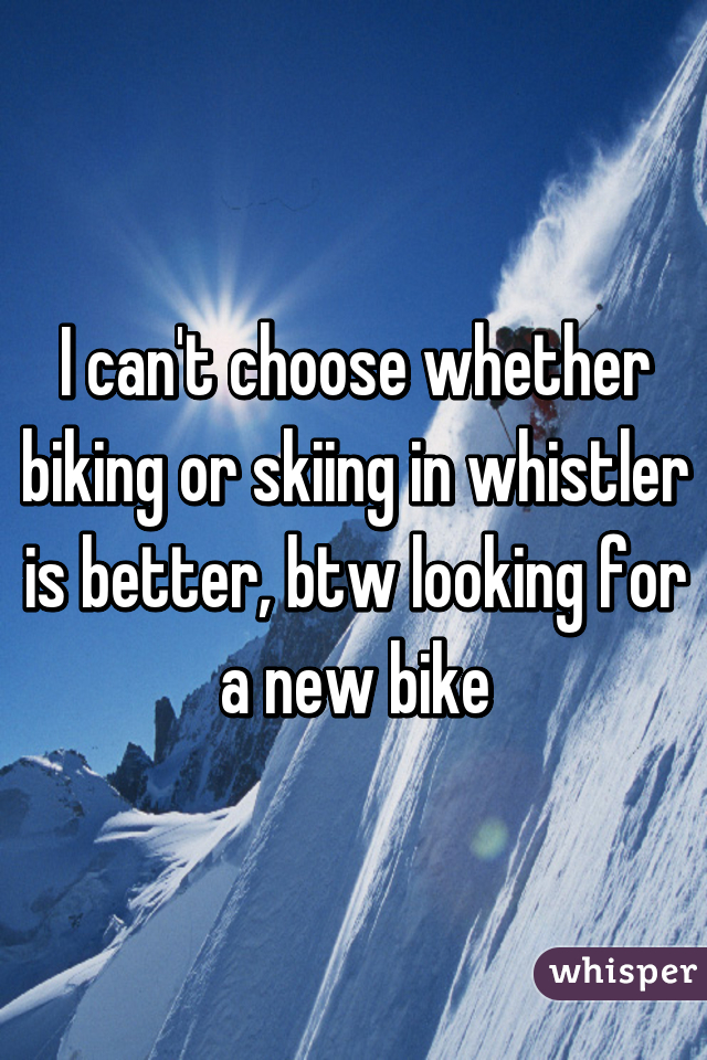 I can't choose whether biking or skiing in whistler is better, btw looking for a new bike