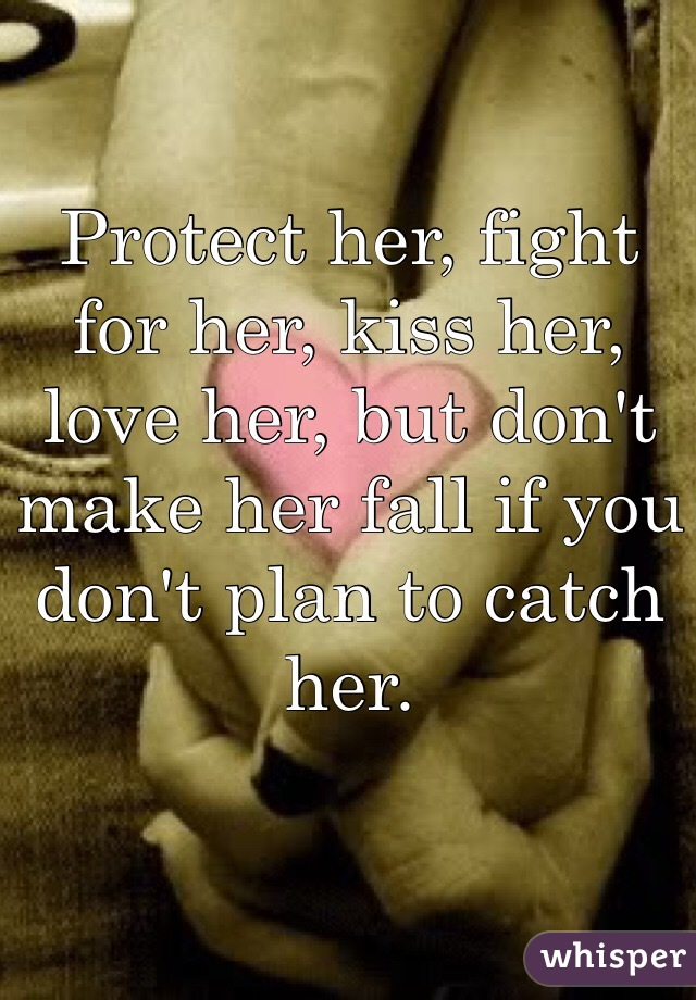 Protect her, fight for her, kiss her, love her, but don't make her fall if you don't plan to catch her.