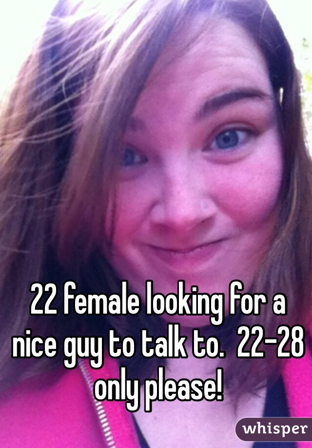 22 female looking for a nice guy to talk to.  22-28 only please!
