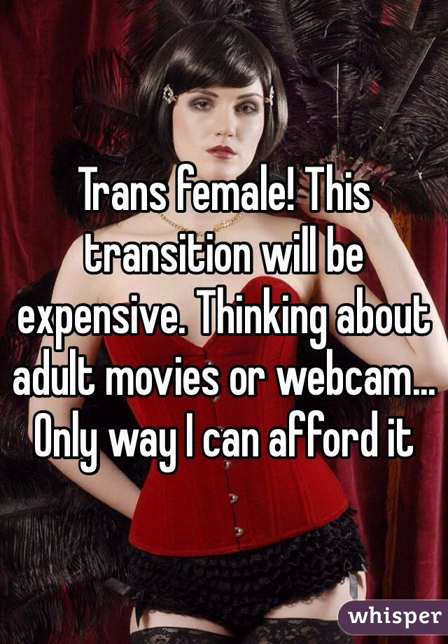 Trans female! This transition will be expensive. Thinking about adult movies or webcam... Only way I can afford it