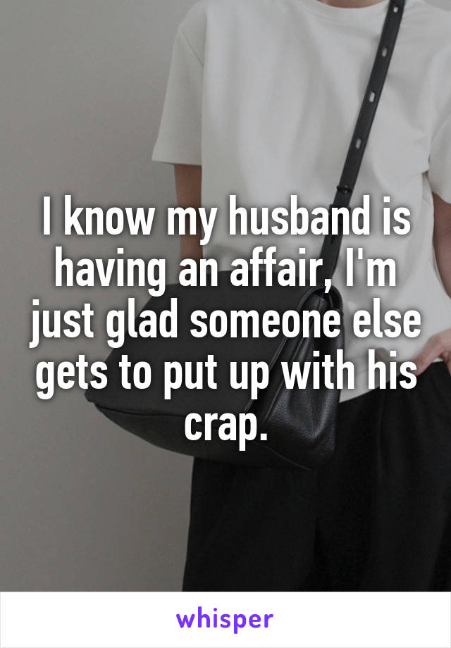I know my husband is having an affair, I'm just glad someone else gets to put up with his crap.