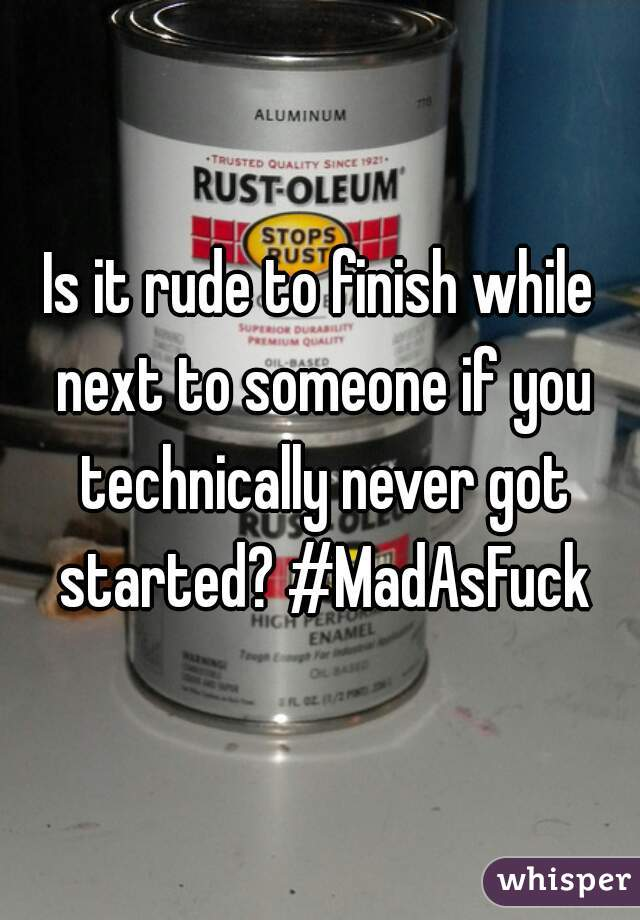Is it rude to finish while next to someone if you technically never got started? #MadAsFuck