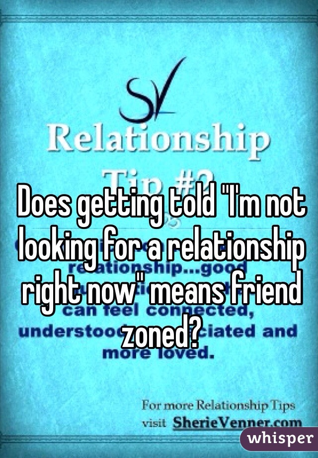 """Does getting told """"I'm not looking for a relationship right now"""" means friend zoned?"""