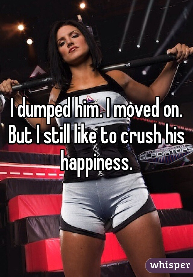 I dumped him. I moved on. But I still like to crush his happiness.