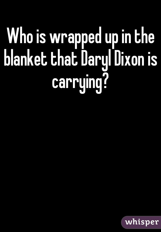 Who is wrapped up in the blanket that Daryl Dixon is carrying?