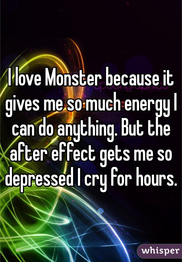 I love Monster because it gives me so much energy I can do anything. But the after effect gets me so depressed I cry for hours.