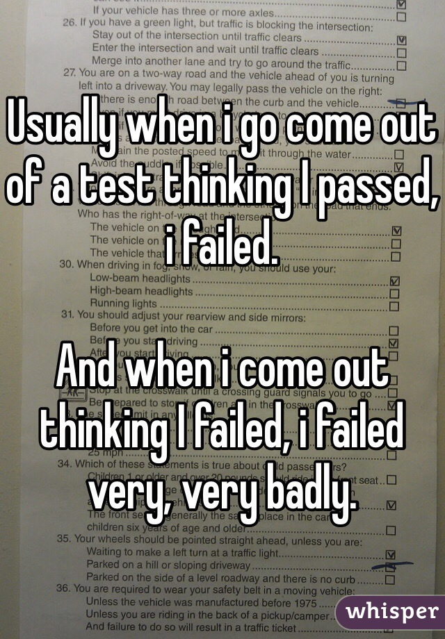 Usually when i go come out of a test thinking I passed, i failed.   And when i come out thinking I failed, i failed very, very badly.
