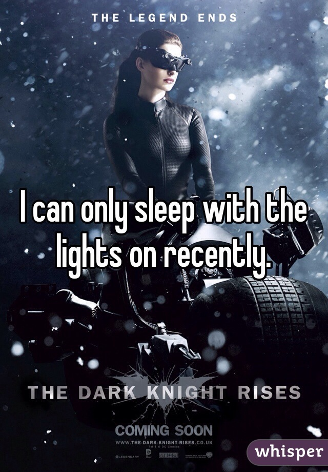 I can only sleep with the lights on recently.