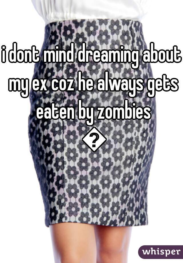i dont mind dreaming about my ex coz he always gets eaten by zombies 😊
