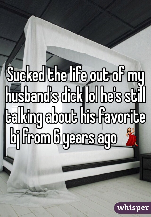 Sucked the life out of my husband's dick lol he's still talking about his favorite bj from 6 years ago 💃