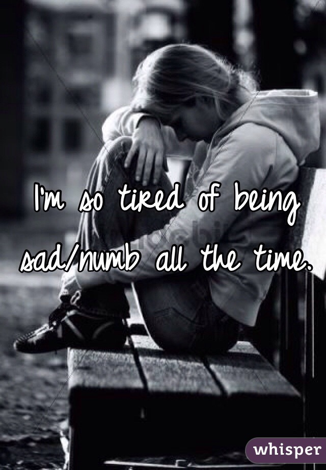 I'm so tired of being sad/numb all the time.