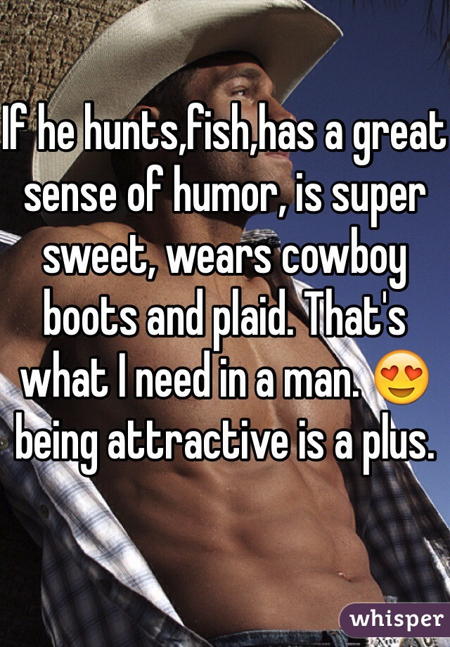 If he hunts,fish,has a great sense of humor, is super sweet, wears cowboy boots and plaid. That's what I need in a man. 😍 being attractive is a plus.