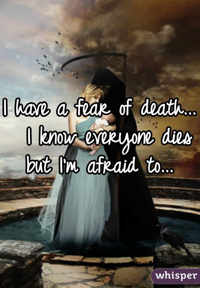 I have a fear of death...  I know everyone dies but I'm afraid to...