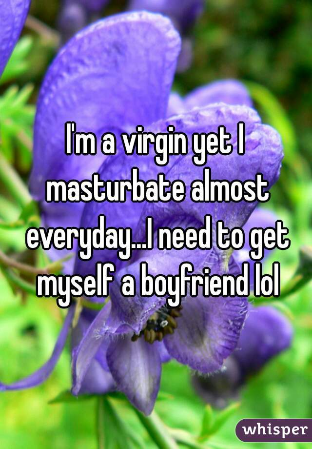 I'm a virgin yet I masturbate almost everyday...I need to get myself a boyfriend lol