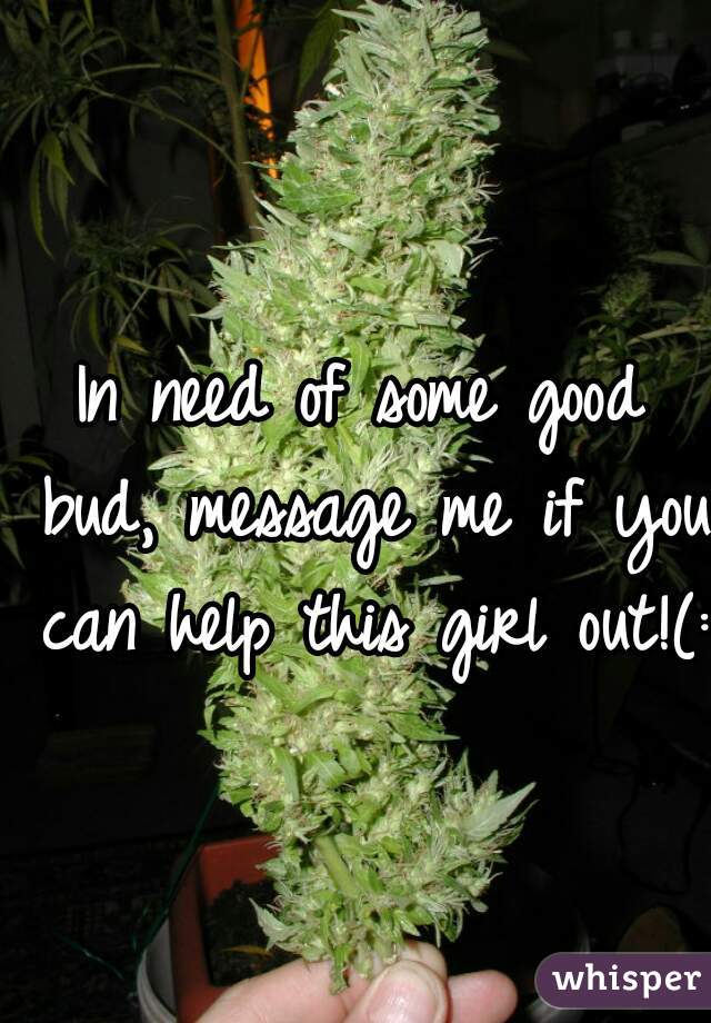 In need of some good bud, message me if you can help this girl out!(: