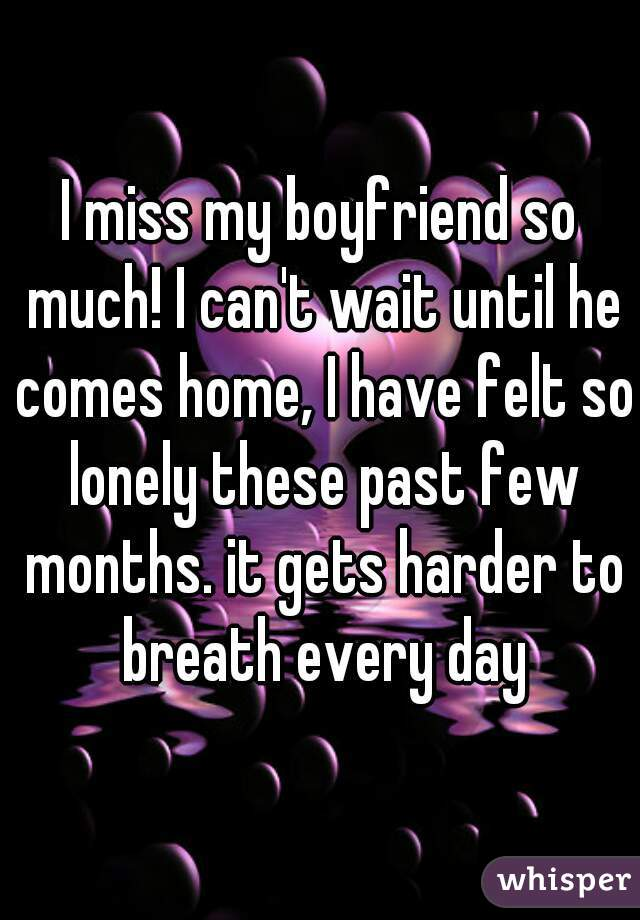 I miss my boyfriend so much! I can't wait until he comes home, I have felt so lonely these past few months. it gets harder to breath every day