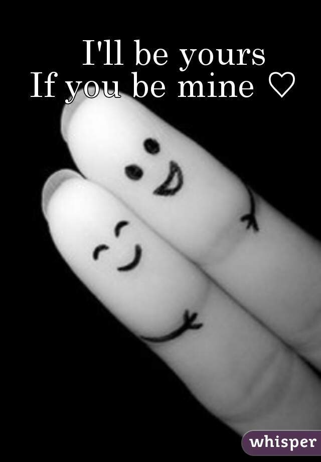 I'll be yours If you be mine ♡