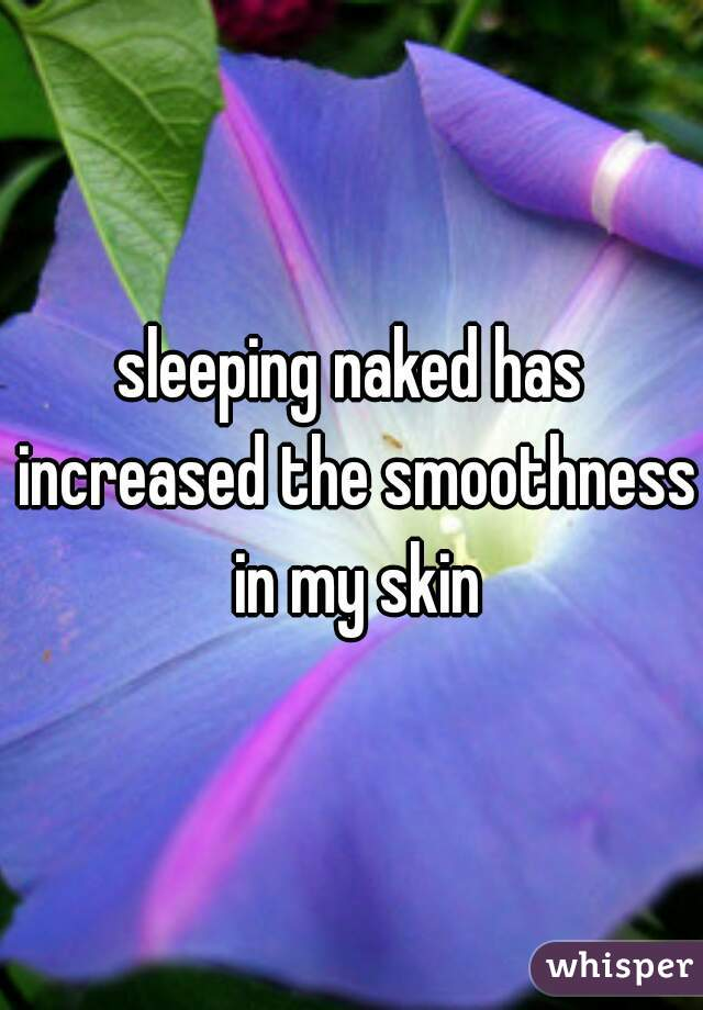 sleeping naked has increased the smoothness in my skin