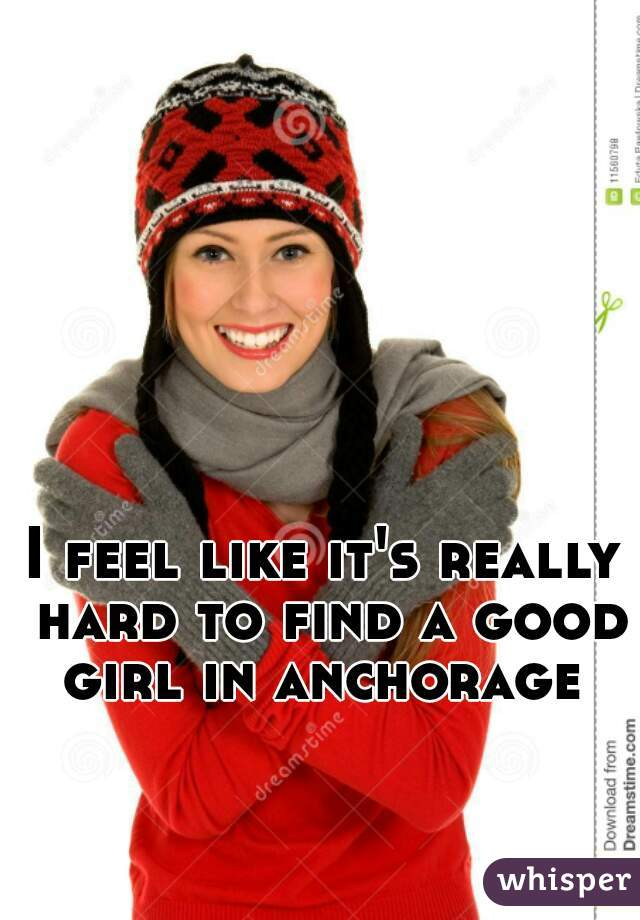 I feel like it's really hard to find a good girl in anchorage