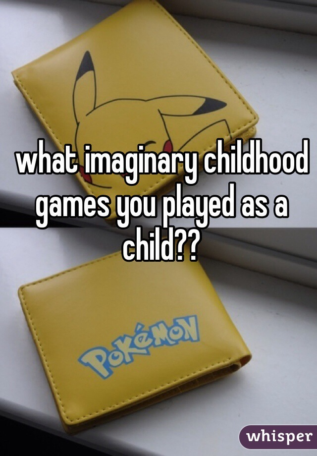 what imaginary childhood games you played as a child??