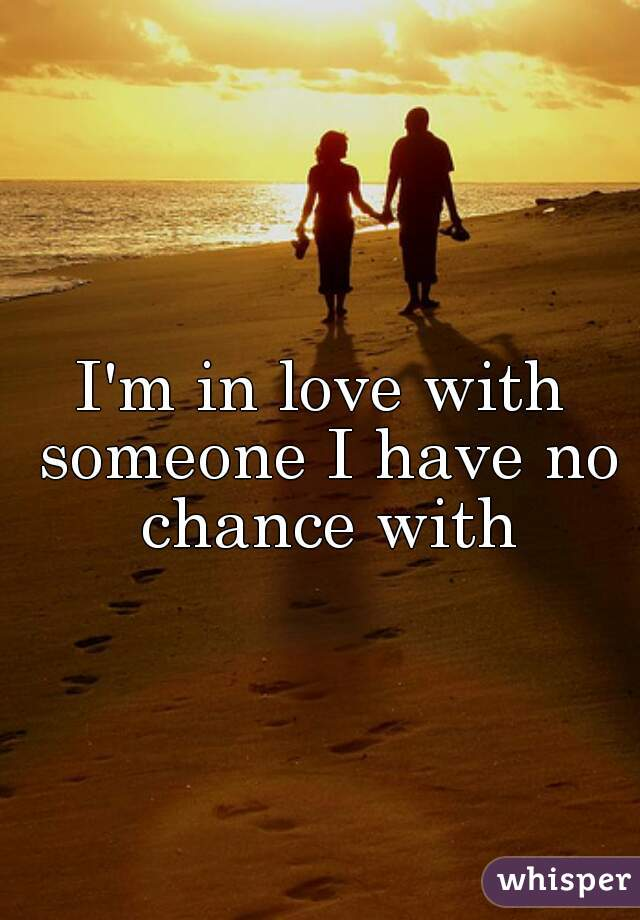 I'm in love with someone I have no chance with