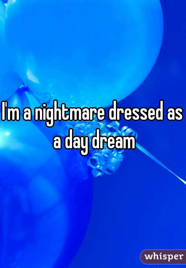I'm a nightmare dressed as a day dream