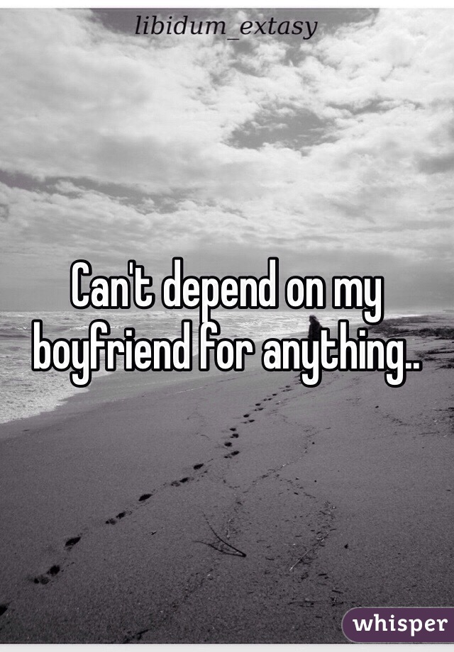 Can't depend on my boyfriend for anything..