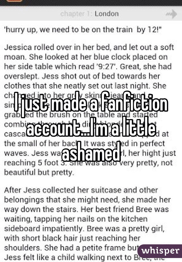 I just made a fanfiction account...I'm a little ashamed